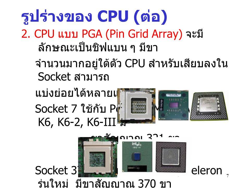 รูปร่างของ CPU (ต่อ) 2. CPU แบบ PGA (Pin Grid Array) จะมีลักษณะเป็นชิฟแบน ๆ มีขา. จำนวนมากอยู่ใต้ตัว CPU สำหรับเสียบลงใน Socket สามารถ.