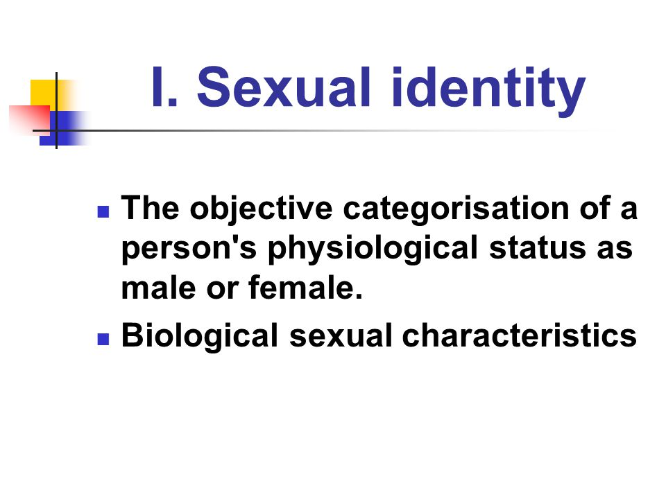 I. Sexual identity The objective categorisation of a person s physiological status as male or female.