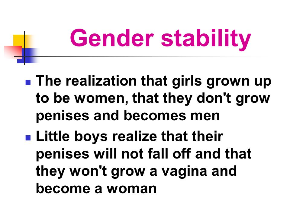 Gender stability The realization that girls grown up to be women, that they don t grow penises and becomes men.