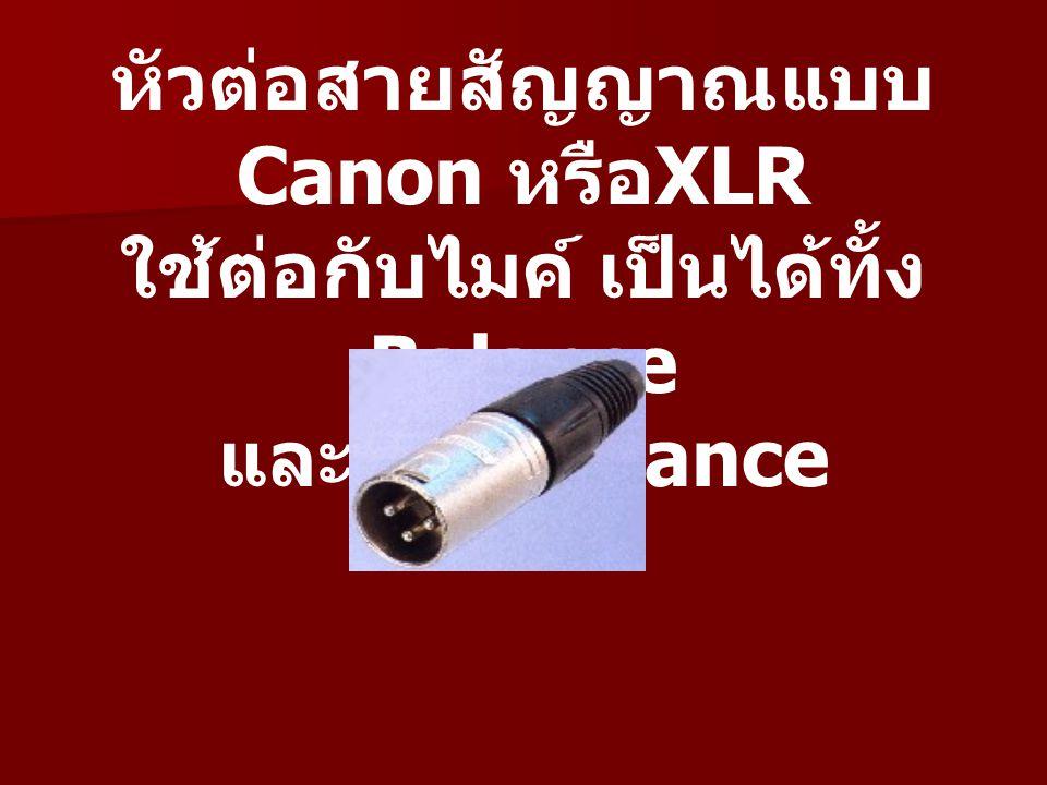 หัวต่อสายสัญญาณแบบ Canon หรือXLR ใช้ต่อกับไมค์ เป็นได้ทั้ง Balance