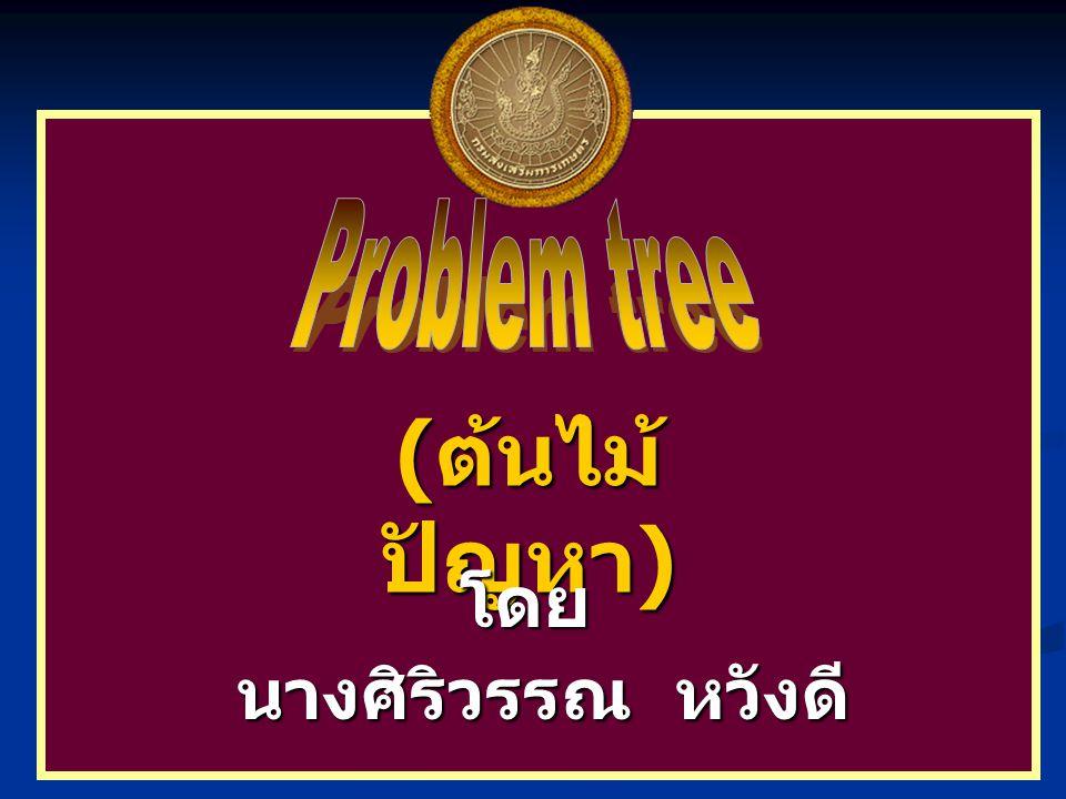 Problem tree (ต้นไม้ปัญหา) โดย นางศิริวรรณ หวังดี