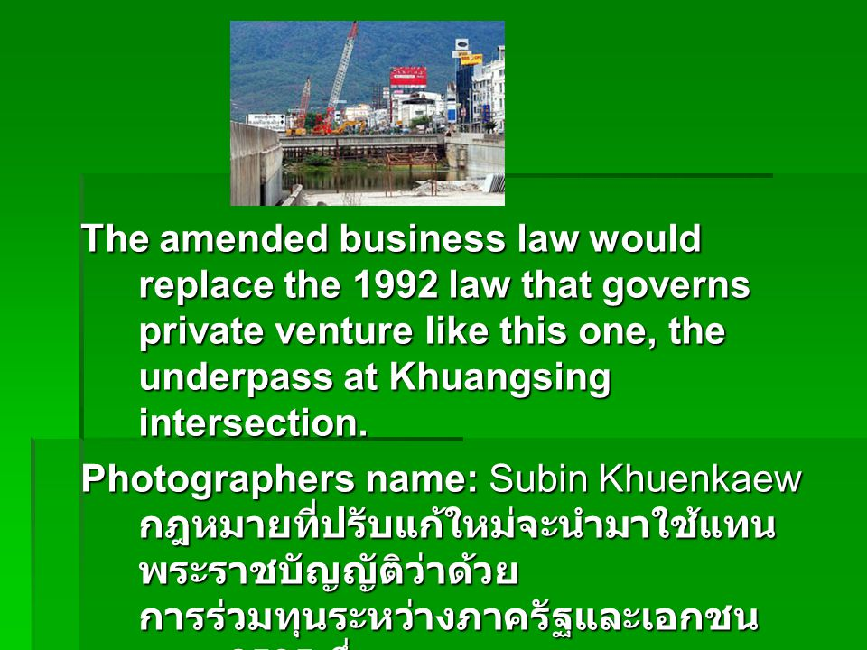 The amended business law would replace the 1992 law that governs private venture like this one, the underpass at Khuangsing intersection.