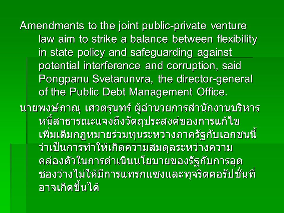 Amendments to the joint public-private venture law aim to strike a balance between flexibility in state policy and safeguarding against potential interference and corruption, said Pongpanu Svetarunvra, the director-general of the Public Debt Management Office.