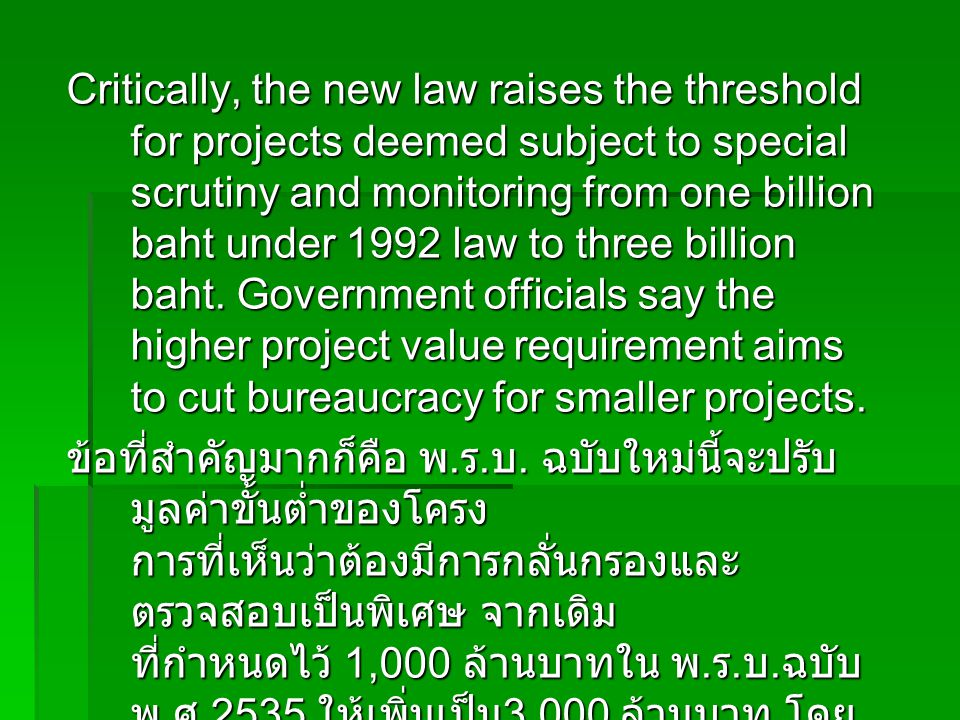 Critically, the new law raises the threshold for projects deemed subject to special scrutiny and monitoring from one billion baht under 1992 law to three billion baht. Government officials say the higher project value requirement aims to cut bureaucracy for smaller projects.