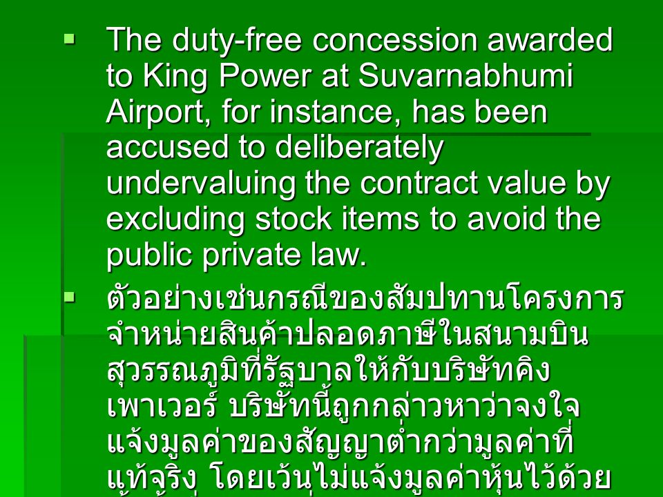 The duty-free concession awarded to King Power at Suvarnabhumi Airport, for instance, has been accused to deliberately undervaluing the contract value by excluding stock items to avoid the public private law.