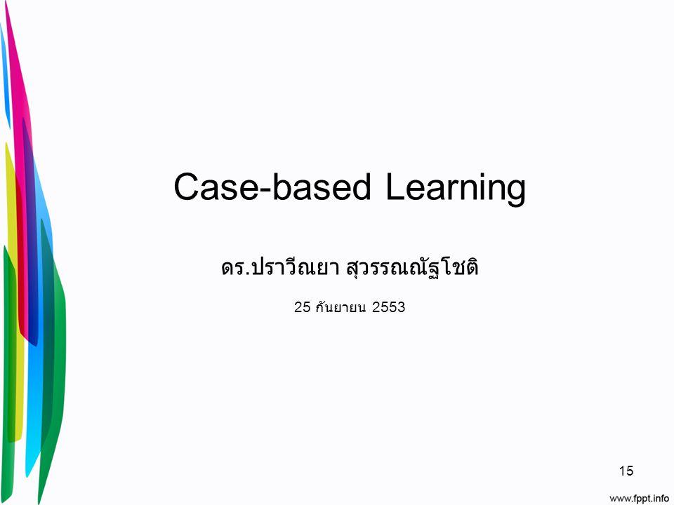 Case-based Learning ดร.ปราวีณยา สุวรรณณัฐโชติ 25 กันยายน 2553