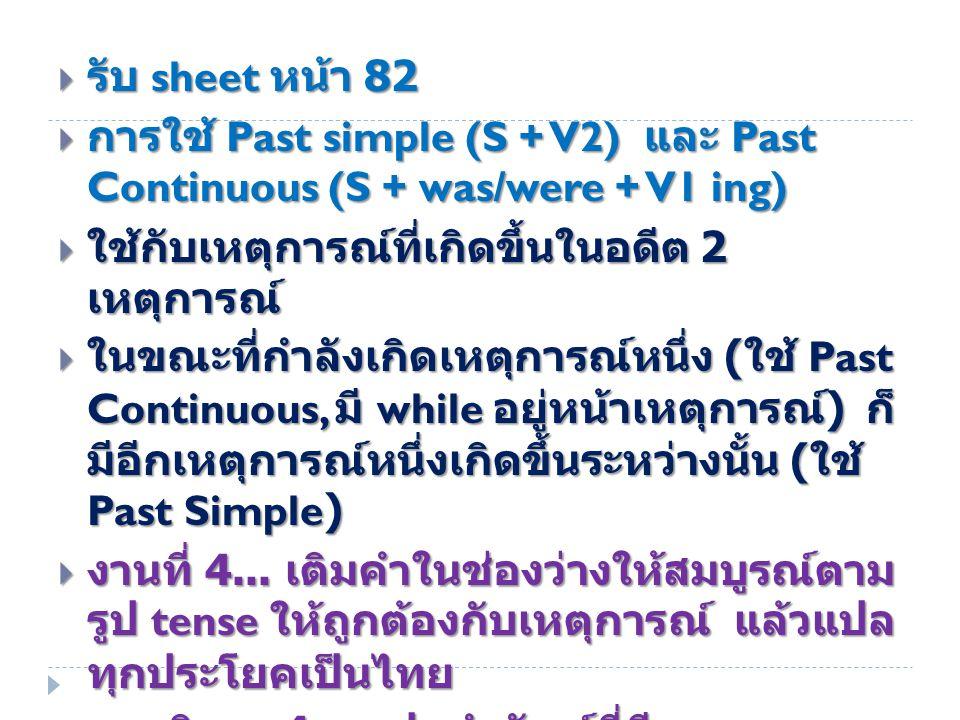 รับ sheet หน้า 82 การใช้ Past simple (S + V2) และ Past Continuous (S + was/were + V1 ing) ใช้กับเหตุการณ์ที่เกิดขึ้นในอดีต 2 เหตุการณ์