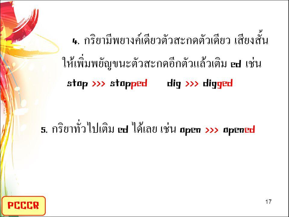 4. กริยามีพยางค์เดียวตัวสะกดตัวเดียว เสียงสั้น ให้เพิ่มพยัญขนะตัวสะกดอีกตัวแล้วเติม ed เช่น stop >>> stopped dig >>> digged 5. กริยาทั่วไปเติม ed ได้เลย เช่น open >>> opened