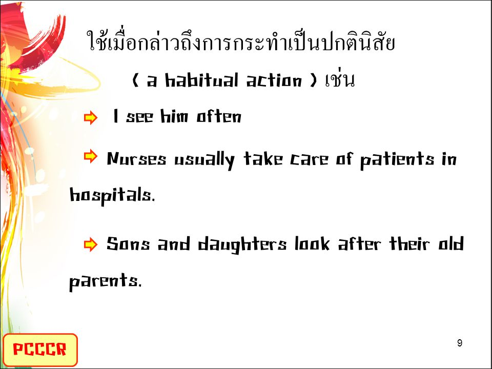 ใช้เมื่อกล่าวถึงการกระทำเป็นปกตินิสัย ( a habitual action ) เช่น I see him often Nurses usually take care of patients in hospitals. Sons and daughters look after their old parents.