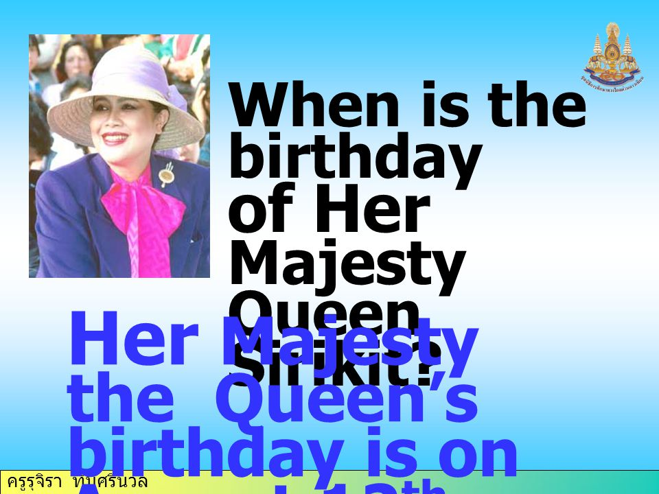 Her Majesty the Queen's birthday is on August 12th.