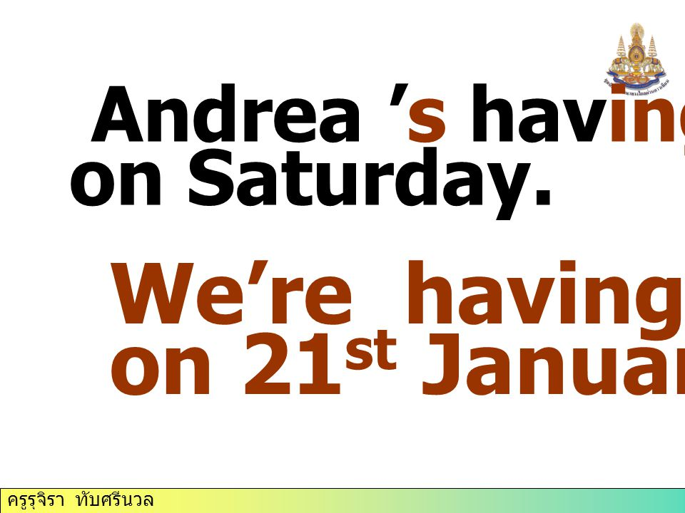 We're having a test on 21st January. Andrea 's having a party