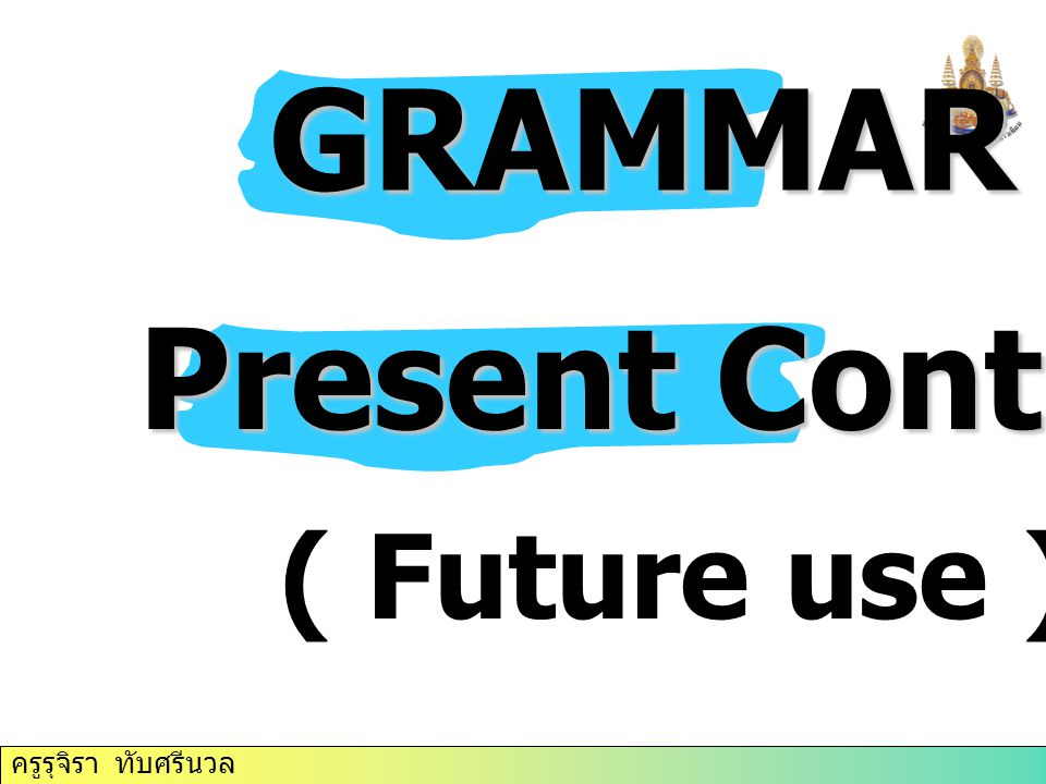 GRAMMAR Present Continuous ( Future use )