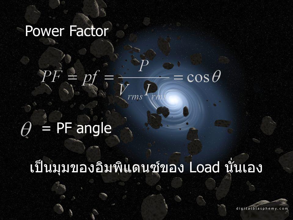 Power Factor = PF angle เป็นมุมของอิมพิแดนซ์ของ Load นั่นเอง