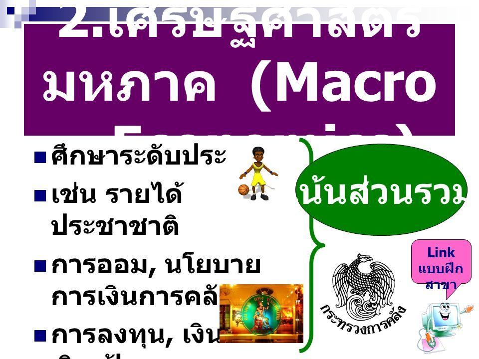2.เศรษฐศาสตร์มหภาค (Macro – Economics)