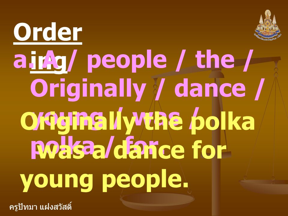 Ordering a. A / people / the / Originally / dance / young / was / polka / for. Originally the polka was a dance for.