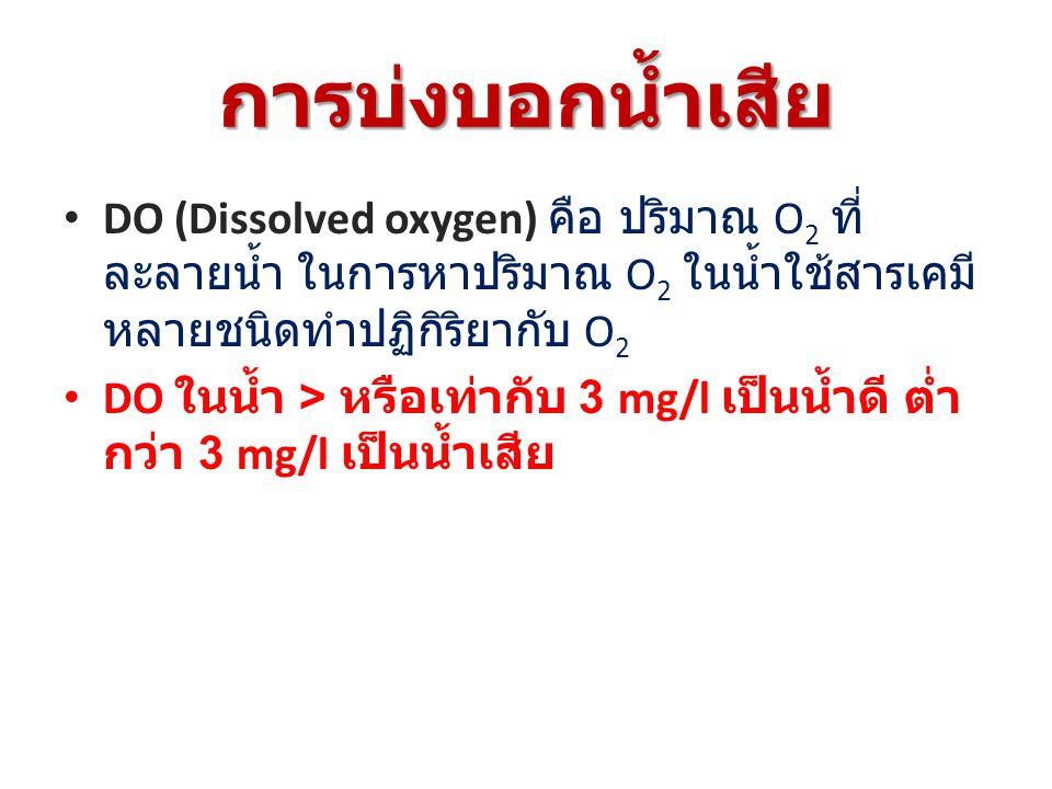 การบ่งบอกน้ำเสีย DO (Dissolved oxygen) คือ ปริมาณ O2 ที่ละลายน้ำ ในการหาปริมาณ O2 ในน้ำใช้สารเคมี หลายชนิดทำปฏิกิริยากับ O2.
