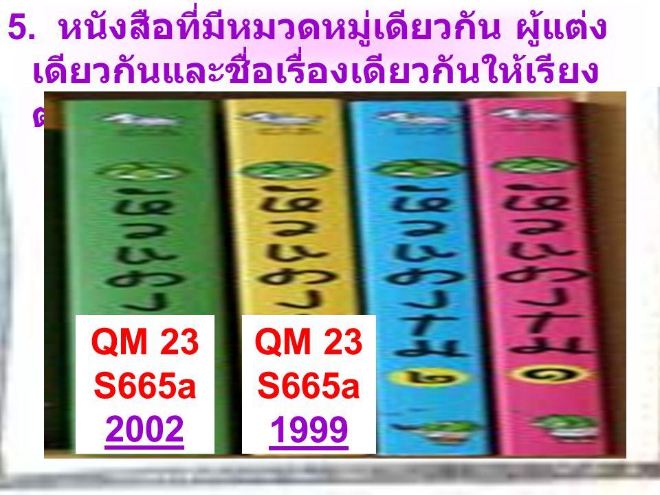 5. หนังสือที่มีหมวดหมู่เดียวกัน ผู้แต่งเดียวกันและชื่อเรื่องเดียวกันให้เรียงตามปีพิมพ์ใหม่ก่อนปีพิมพ์เก่า