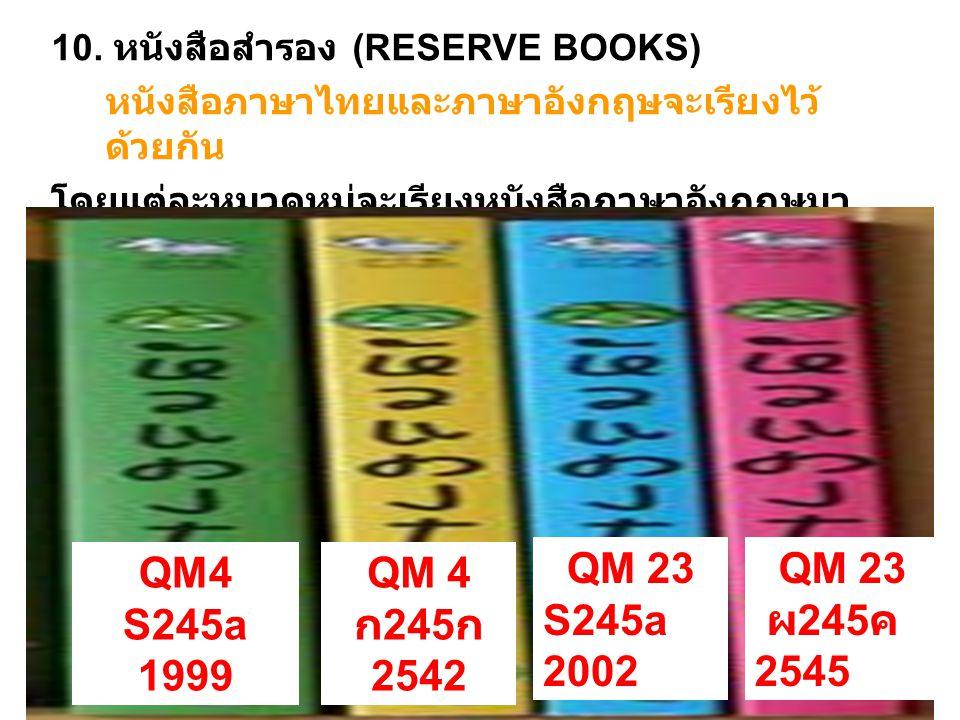 10. หนังสือสำรอง (RESERVE BOOKS) หนังสือภาษาไทยและภาษาอังกฤษจะเรียงไว้ด้วยกัน โดยแต่ละหมวดหมู่จะเรียงหนังสือภาษาอังกฤษมาก่อนหนังสือภาษาไทย เช่น