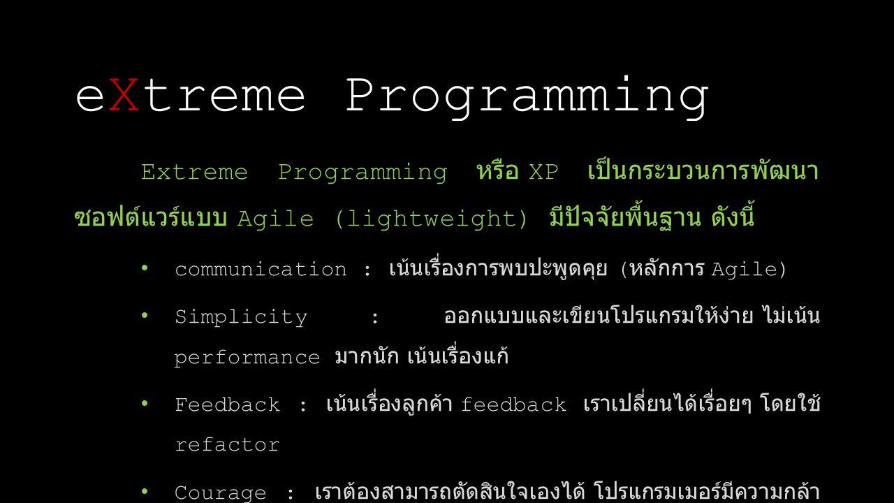 eXtreme Programming Extreme Programming หรือ XP เป็นกระบวนการพัฒนาซอฟต์แวร์แบบ Agile (lightweight) มีปัจจัยพื้นฐาน ดังนี้