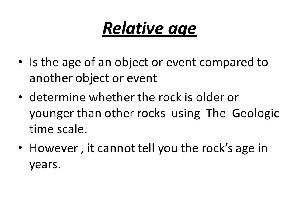 Relative age Is the age of an object or event compared to another object or event.