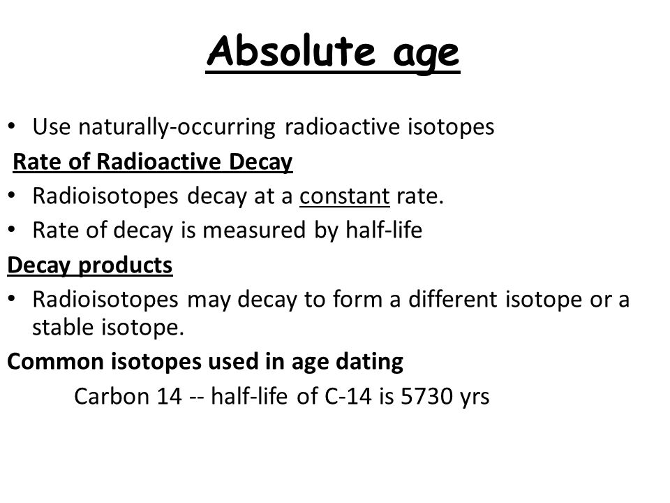 Absolute age Use naturally-occurring radioactive isotopes