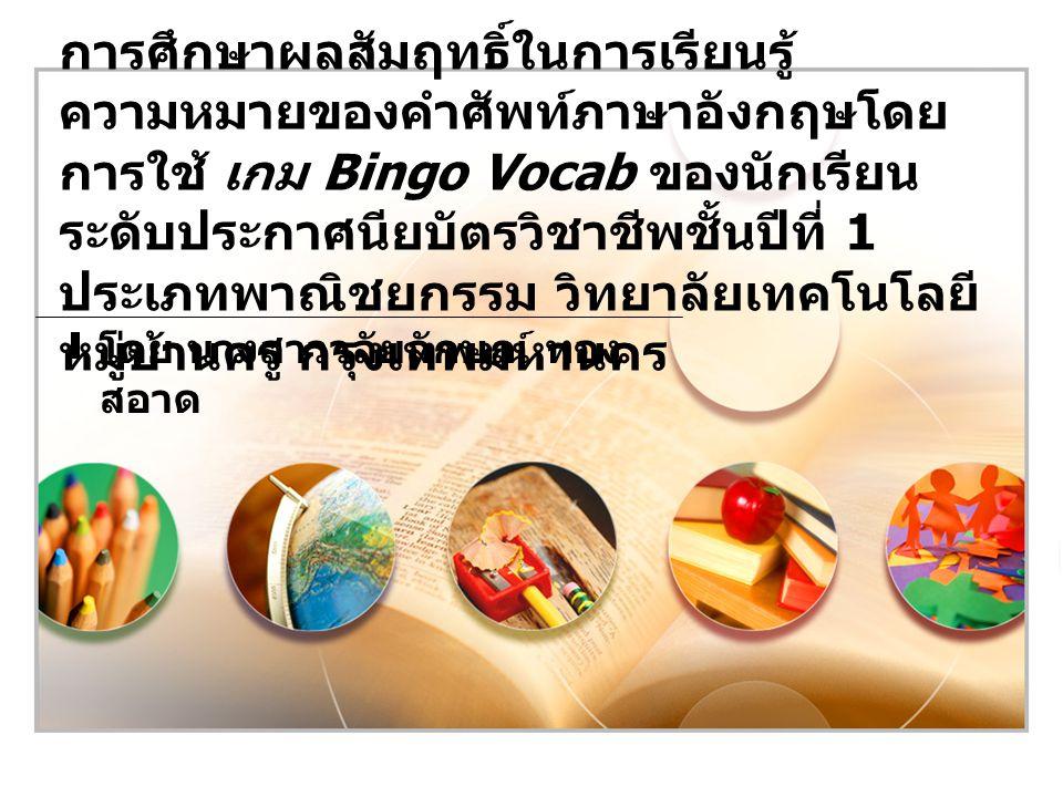 การศึกษาผลสัมฤทธิ์ในการเรียนรู้ความหมายของคำศัพท์ภาษาอังกฤษโดยการใช้ เกม Bingo Vocab ของนักเรียนระดับประกาศนียบัตรวิชาชีพชั้นปีที่ 1 ประเภทพาณิชยกรรม วิทยาลัยเทคโนโลยีหมู่บ้านครู กรุงเทพมหานคร