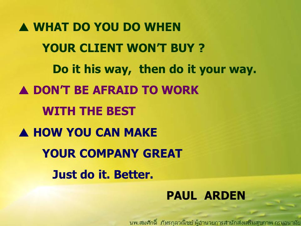 WHAT DO YOU DO WHEN YOUR CLIENT WON'T BUY Do it his way, then do it your way. DON'T BE AFRAID TO WORK.