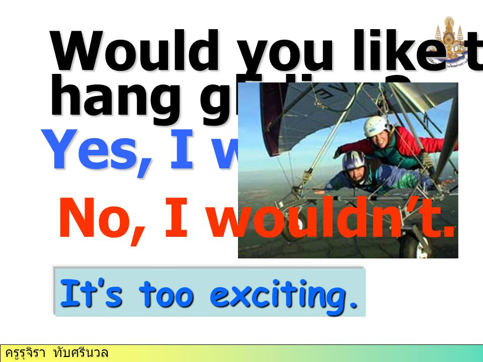Would you like to try hang gliding Yes, I would. No, I wouldn't.