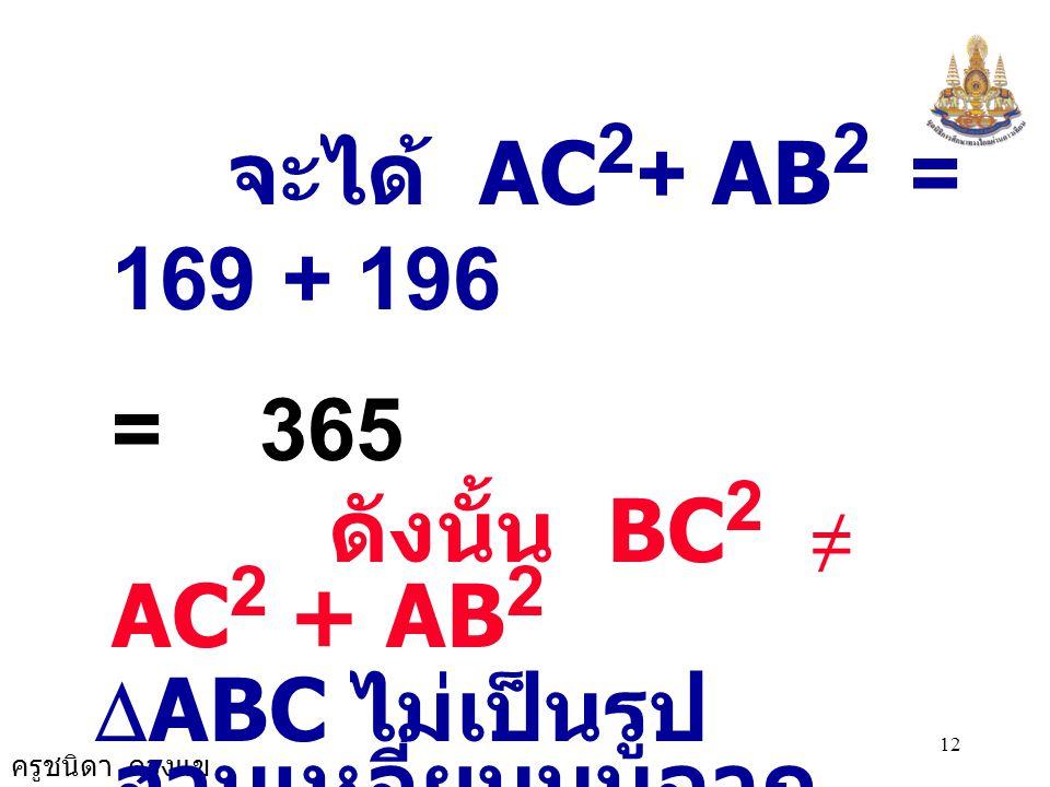 จะได้ AC2+ AB2 = 169 + 196 = 365 ดังนั้น BC2 ≠ AC2 + AB2 DABC ไม่เป็นรูปสามเหลี่ยมมุมฉาก