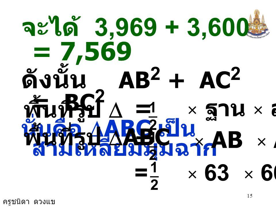 จะได้ 3,969 + 3,600 = 7,569 ดังนั้น AB2 + AC2 = BC2