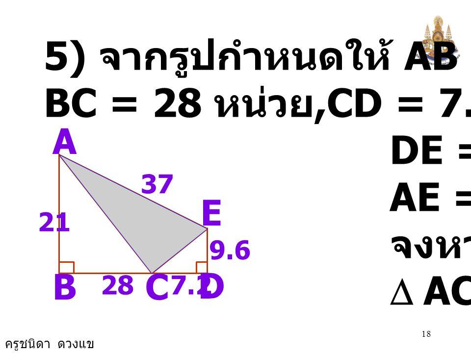 5) จากรูปกำหนดให้ AB = 21 หน่วย BC = 28 หน่วย,CD = 7.2 หน่วย