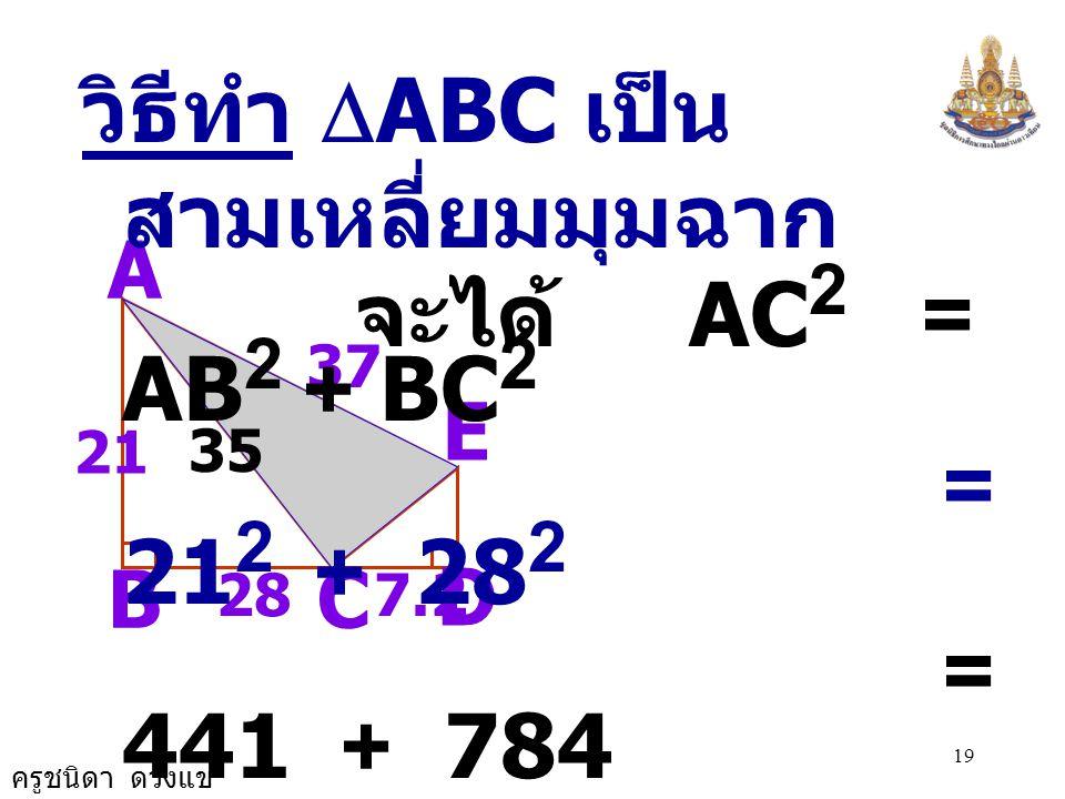 จะได้ AC2 = AB2 + BC2 วิธีทำ DABC เป็นสามเหลี่ยมมุมฉาก = 212 + 282