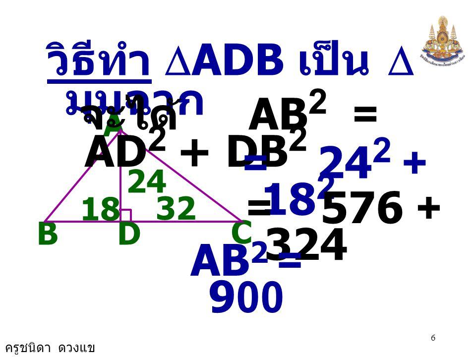 วิธีทำ DADB เป็น D มุมฉาก จะได้ AB2 = AD2 + DB2 = 242 + 182