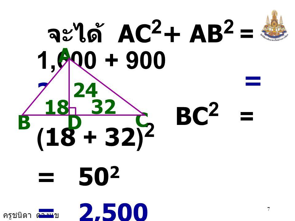 จะได้ AC2+ AB2 = 1,600 + 900 = 2,500. BC2 = (18 + 32)2. = 502. ดังนั้น BC2 = AC2 + AB2.