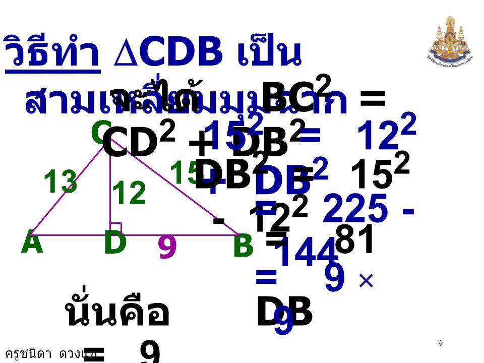 จะได้ BC2 = CD2 + DB2 152 = 122 + DB2 วิธีทำ DCDB เป็นสามเหลี่ยมมุมฉาก