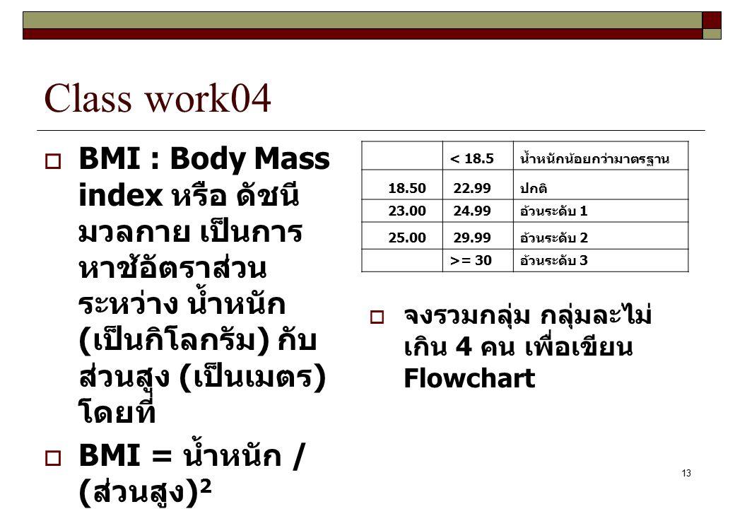 Class work04 BMI : Body Mass index หรือ ดัชนีมวลกาย เป็นการหาช้อัตราส่วนระหว่าง น้ำหนัก (เป็นกิโลกรัม) กับส่วนสูง (เป็นเมตร) โดยที่