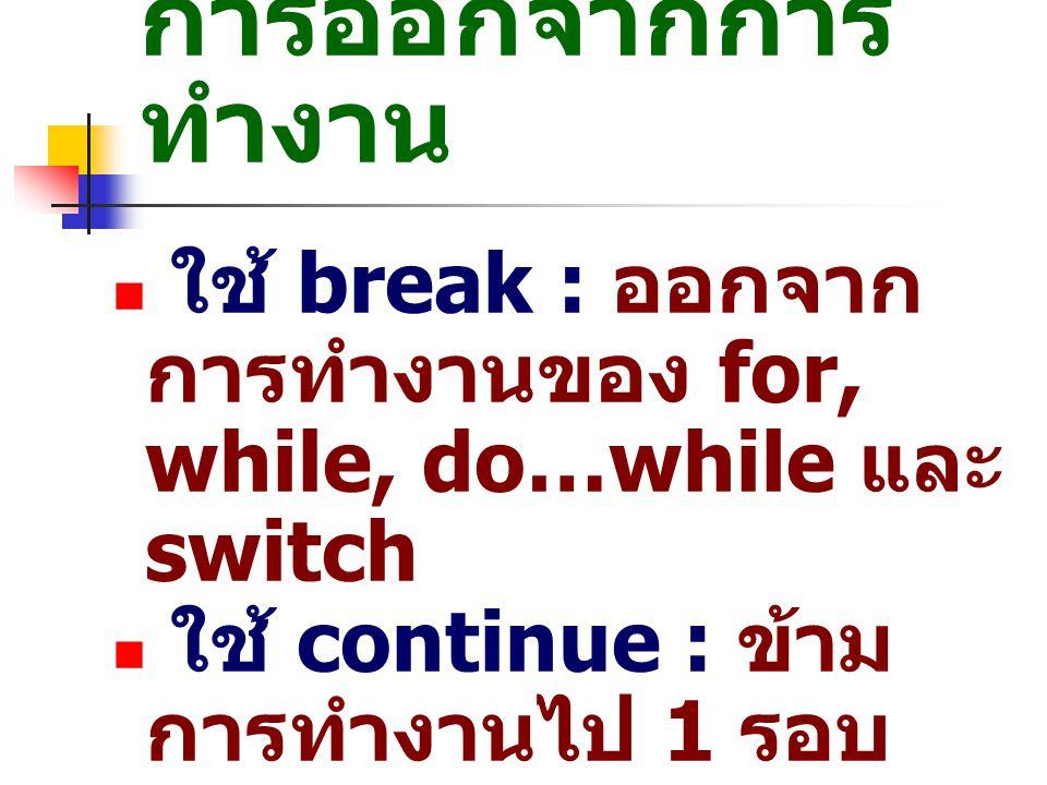 การออกจากการทำงาน ใช้ break : ออกจากการทำงานของ for, while, do…while และ switch. ใช้ continue : ข้ามการทำงานไป 1 รอบ ของ for, while, do…while.