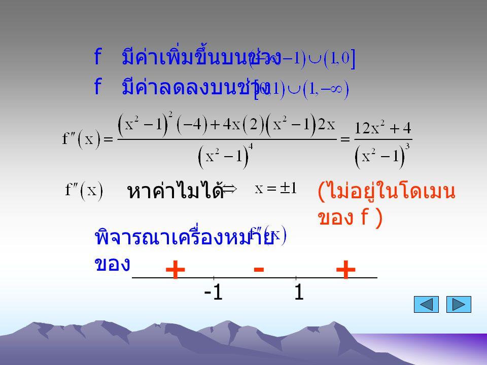 + - + f มีค่าเพิ่มขึ้นบนช่วง f มีค่าลดลงบนช่วง หาค่าไมได้