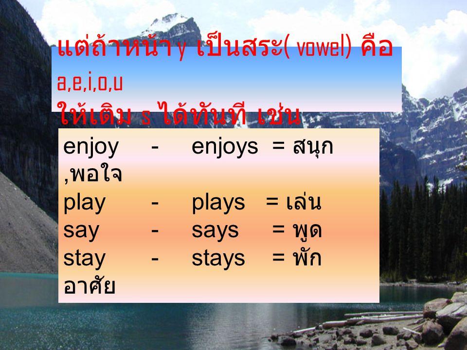 แต่ถ้าหน้า y เป็นสระ( vowel) คือ a,e,i,o,u ให้เติม s ได้ทันที เช่น
