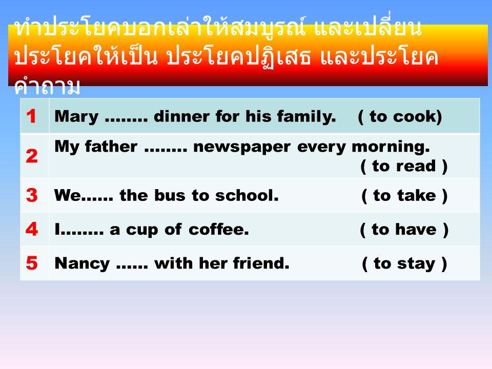 ทำประโยคบอกเล่าให้สมบูรณ์ และเปลี่ยนประโยคให้เป็น ประโยคปฏิเสธ และประโยคคำถาม