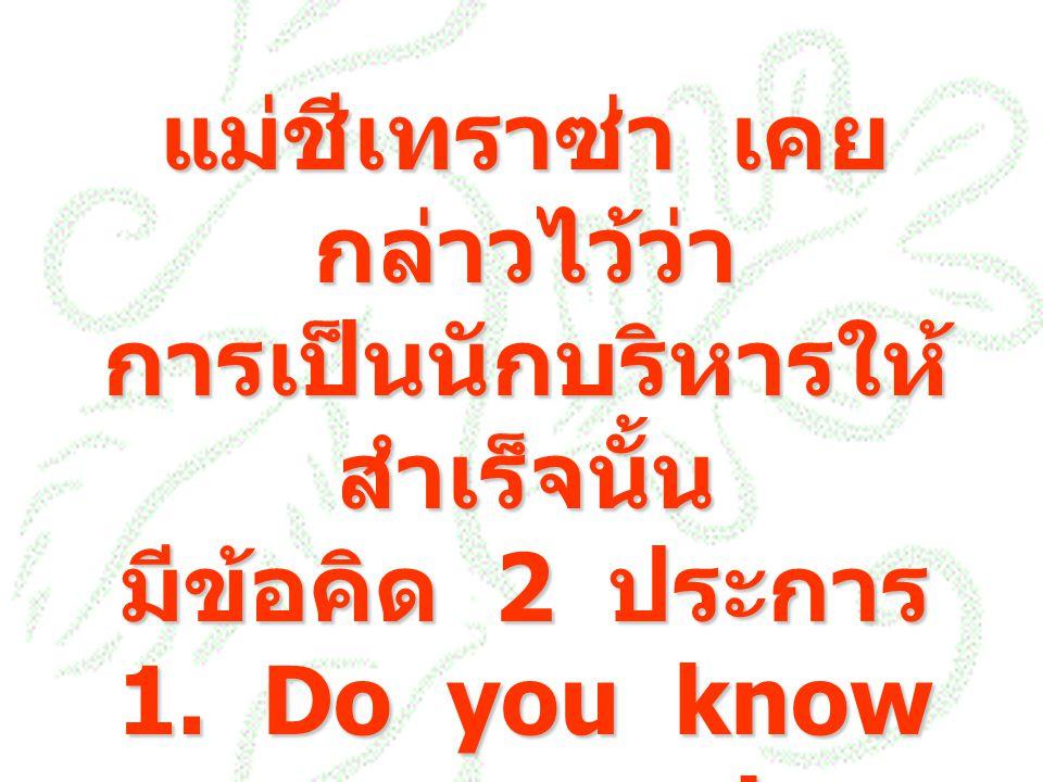 แม่ชีเทราซ่า เคยกล่าวไว้ว่า การเป็นนักบริหารให้สำเร็จนั้น มีข้อคิด 2 ประการ 1.