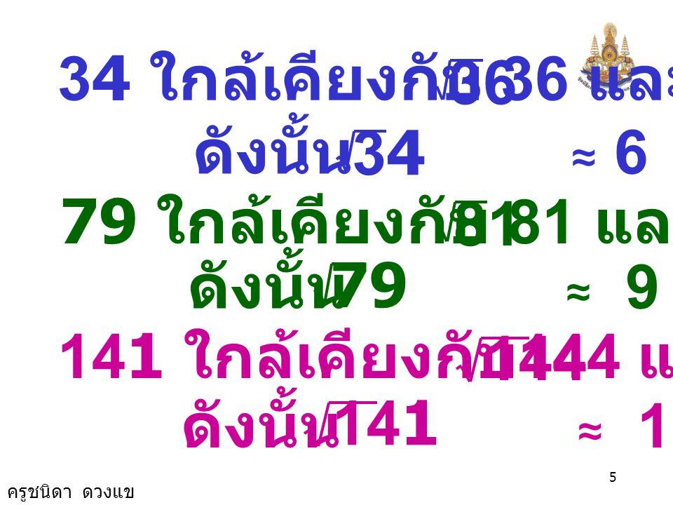 34 ใกล้เคียงกับ 36 และ = 6 36. ดังนั้น ≈ 6. 34. 79 ใกล้เคียงกับ 81 และ = 9.