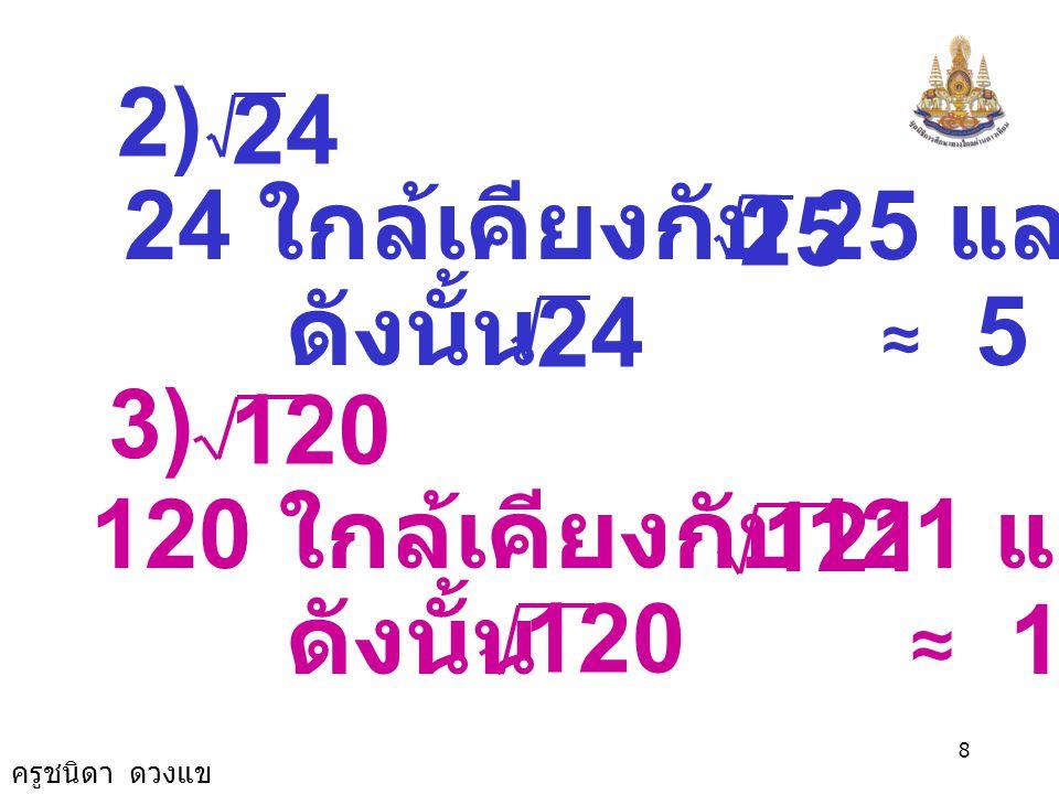 24 2) 24 ใกล้เคียงกับ 25 และ = 5. 25. ดังนั้น ≈ 5. 24. 120. 3) 120 ใกล้เคียงกับ121 และ =11.