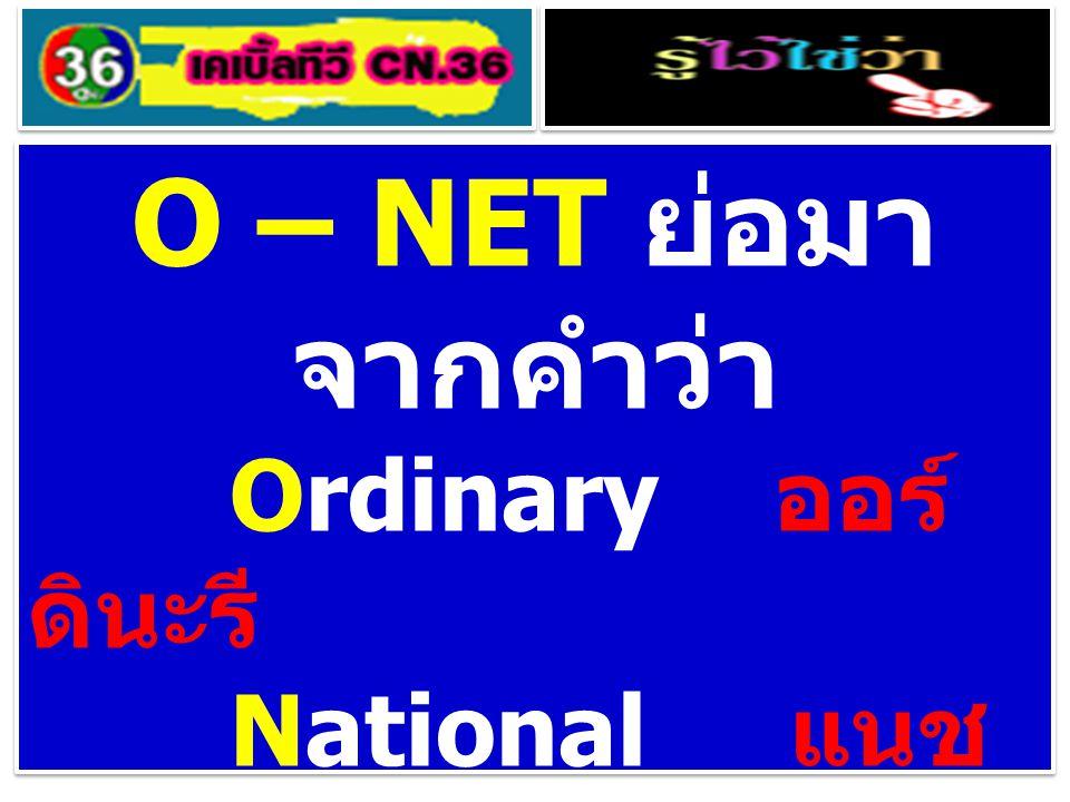 O – NET ย่อมาจากคำว่า Ordinary ออร์ ดินะรี National แนช อะแน็ล