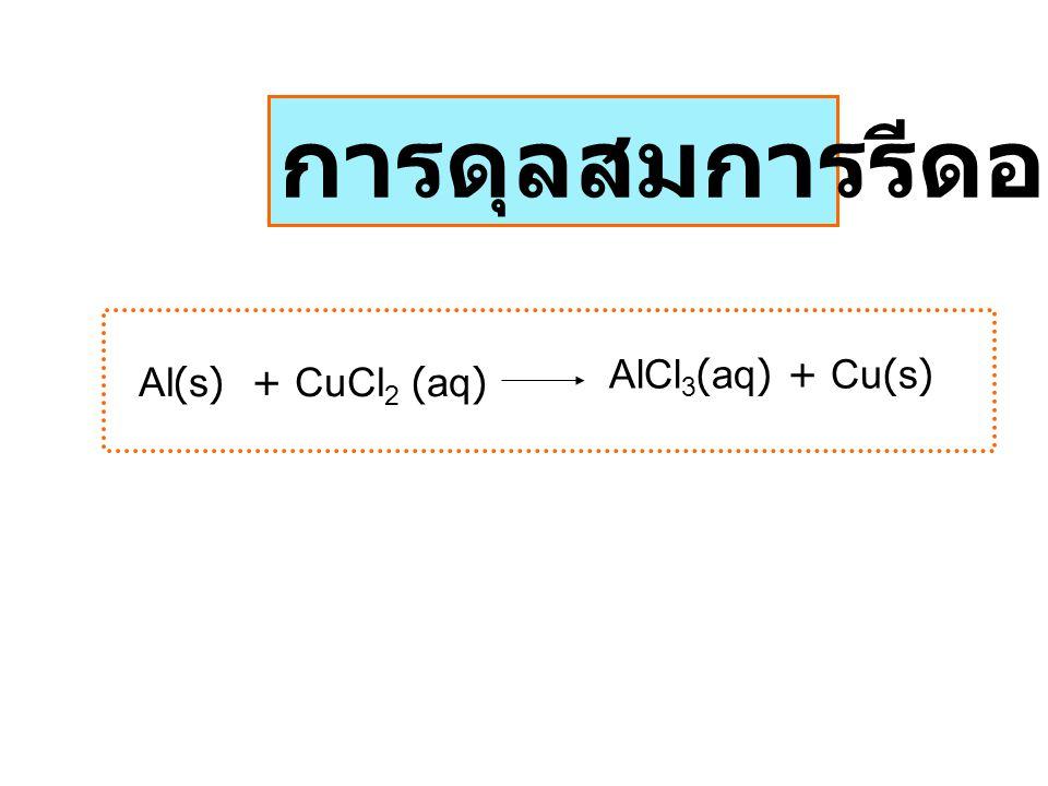 การดุลสมการรีดอกซ์ Al(s) + CuCl2 (aq) AlCl3(aq) + Cu(s)