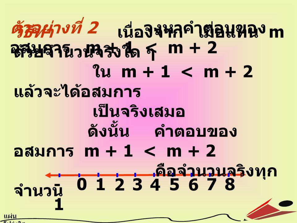 ตัวอย่างที่ 2 จงหาคำตอบของอสมการ m + 1 < m + 2