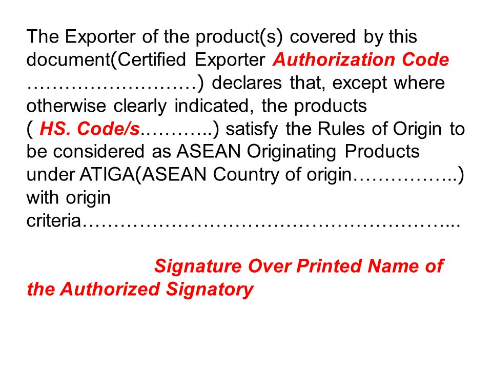 The Exporter of the product(s) covered by this document(Certified Exporter Authorization Code ………………………) declares that, except where otherwise clearly indicated, the products ( HS. Code/s.………..) satisfy the Rules of Origin to be considered as ASEAN Originating Products under ATIGA(ASEAN Country of origin……………..) with origin criteria…………………………………………………...