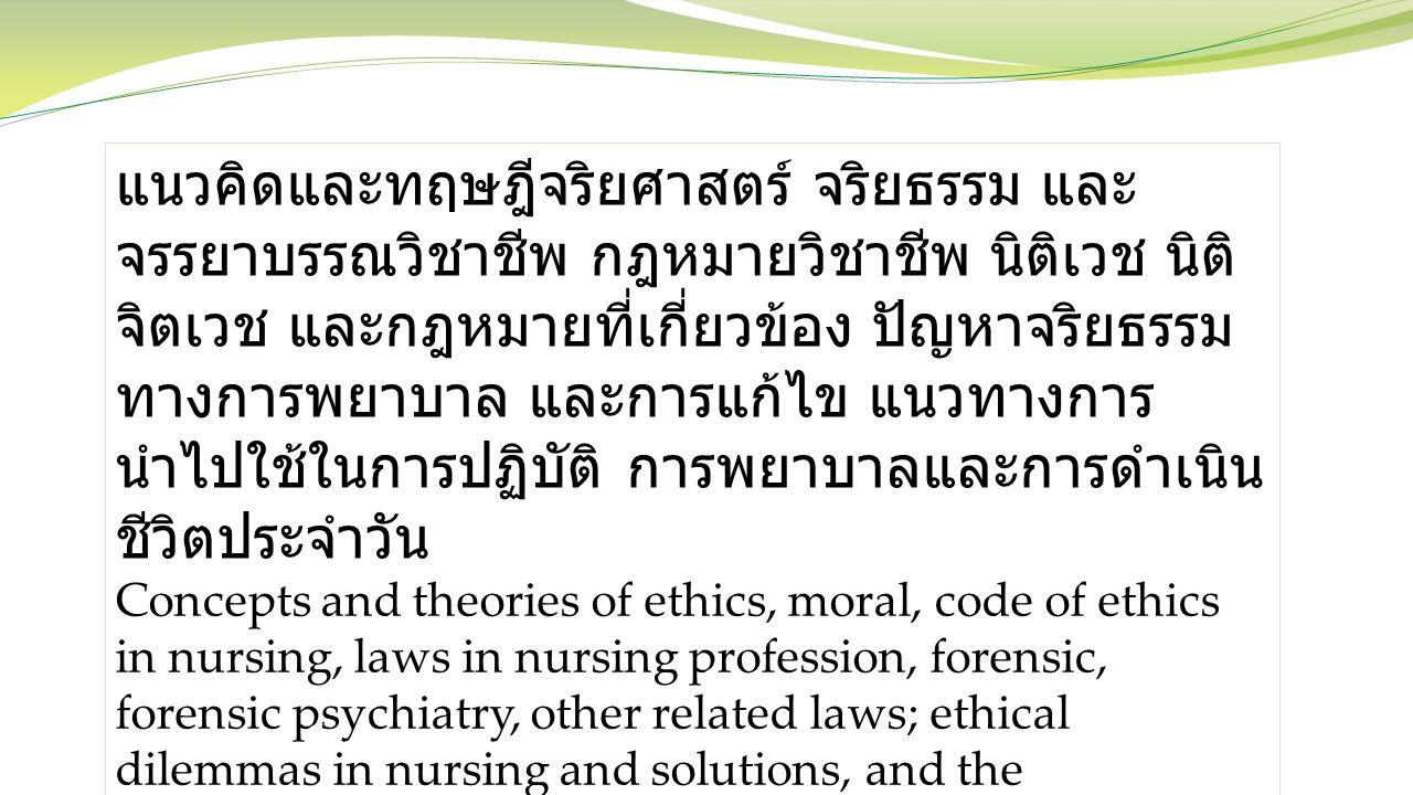 แนวคิดและทฤษฎีจริยศาสตร์ จริยธรรม และจรรยาบรรณวิชาชีพ กฎหมายวิชาชีพ นิติเวช นิติจิตเวช และกฎหมายที่เกี่ยวข้อง ปัญหาจริยธรรมทางการพยาบาล และการแก้ไข แนวทางการนำไปใช้ในการปฏิบัติ การพยาบาลและการดำเนินชีวิตประจำวัน