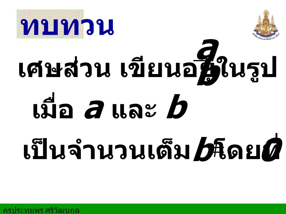 a b b 0 ทบทวน เศษส่วน เขียนอยู่ในรูป เมื่อ a และ b