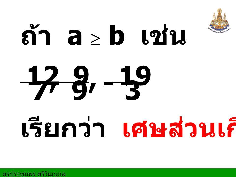 ถ้า a  b เช่น 12 7 , 9 , 19 3 - เรียกว่า เศษส่วนเกิน